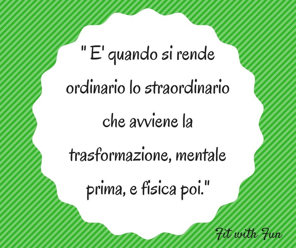 """"""" E' quando si rende ordinario lo straordinario che avviene la trasformazione, mentale prima, e fisica poi."""""""